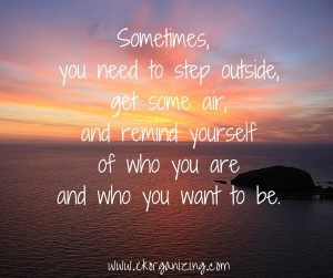 Sometimes, you need to step outside, get some air, and remind yourself of who you are and who you want to be. (1)